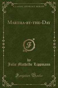 Martha-By-The-Day (Classic Reprint)