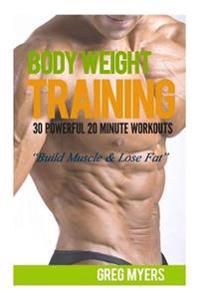 Bodyweight Training: 30 Powerful 20 Minute Workouts: Build Muscle & Lose Fat