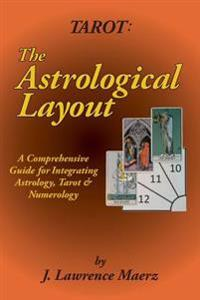 Tarot: The Astrological Layout: A Comprehensive Guide for Integrating Astrology, Tarot & Numerology