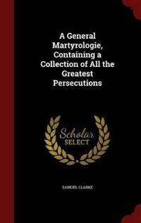 A General Martyrologie, Containing a Collection of All the Greatest Persecutions