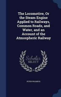The Locomotive, or the Steam Engine Applied to Railways, Common Roads, and Water, and an Account of the Atmospheric Railway