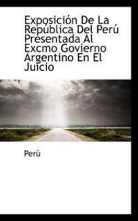 Exposici N de La Rep Blica del Per Presentada Al Excmo Govierno Argentino En El Juicio