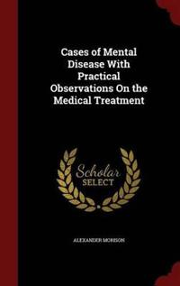 Cases of Mental Disease with Practical Observations on the Medical Treatment