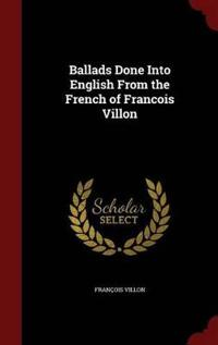 Ballads Done Into English from the French of Francois Villon