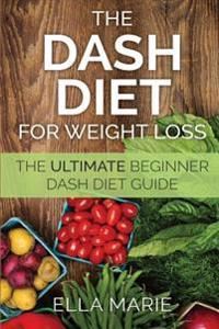 Dash Diet for Weight Loss: The Ultimate Beginner Dash Diet Guide for Weight Loss, Lower Blood Pressure, and Better Health Including Delicious Das