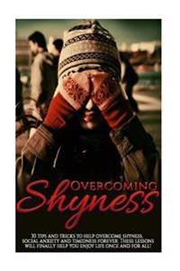 Overcoming Shyness: 30 Tips and Tricks to Help Overcome Shyness, Social Anxiety and Timidness Forever. These Lessons Will Finally Help You