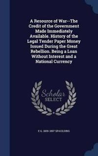 A Resource of War--The Credit of the Government Made Immediately Available. History of the Legal Tender Paper Money Issued During the Great Rebellion. Being a Loan Without Interest and a National Currency