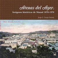Atenas Del Ayer: Imagenes Historicas De Manati 1870-1970