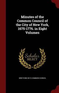 Minutes of the Common Council of the City of New York, 1675-1776. in Eight Volumes