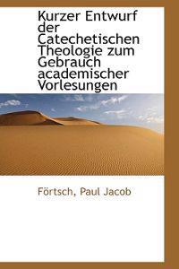 Kurzer Entwurf Der Catechetischen Theologie Zum Gebrauch Academischer Vorlesungen