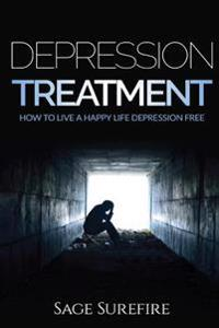 Depression Treatment: How to Live a Happy Life Depression Free - Depression and Anxiety Free Depression Treatment and Depression Cure