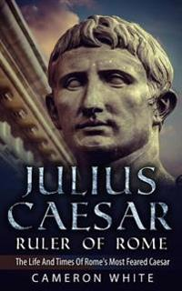 Julius Caesar Ruler of Rome: The Life and Times of Rome's Most Feared Caesar