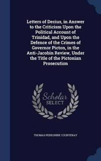 Letters of Decius, in Answer to the Criticism Upon the Political Account of Trinidad, and Upon the Defence of the Crimes of Governor Picton, in the Anti-Jacobin Review, Under the Title of the Pictonian Prosecution