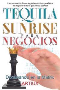 Tequila Sunrise Para Negocios: La Combinación de Tres Ingredientes Clave Para Llevar Tus Negocios Al Nivel Que Deseas Alcanzar