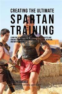 Creating the Ultimate Spartan Training: Learn the Secrets and Tricks Used by the Best Athletes and Coaches to Improve Your Conditioning, Athleticism,