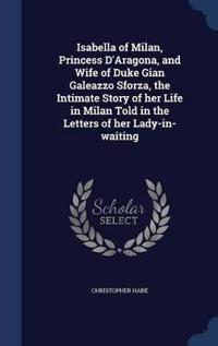 Isabella of Milan, Princess D'Aragona, and Wife of Duke Gian Galeazzo Sforza, the Intimate Story of Her Life in Milan Told in the Letters of Her Lady-In-Waiting