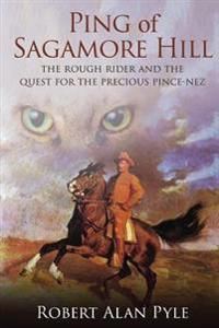 Ping of Sagamore Hill: The Rough Rider and the Quest for the Precious Pince-Nez