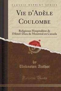 Vie d'Ad�le Coulombe, Religieuse Hospitali�re de l'Hotel-Dieu de Montr�al En Canada (Classic Reprint)