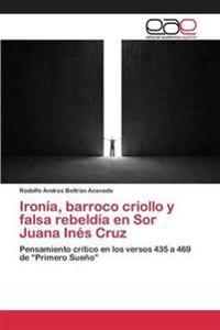 Ironia, Barroco Criollo y Falsa Rebeldia En Sor Juana Ines Cruz