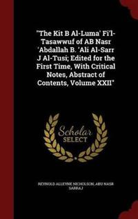 The Kit B Al-Luma' Fi'l-Tasawwuf of AB Nasr 'Abdallah B. 'Ali Al-Sarr J Al-Tusi; Edited for the First Time, with Critical Notes, Abstract of Contents, Volume XXII