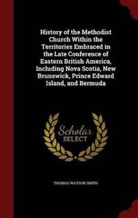 History of the Methodist Church Within the Territories Embraced in the Late Conference of Eastern British America, Including Nova Scotia, New Brunswick, Prince Edward Island, and Bermuda