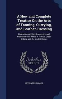 A New and Complete Treatise on the Arts of Tanning, Currying, and Leather-Dressing