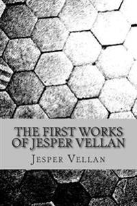 The First Works of Jesper Vellan: This Book Contains the Recently Completed Works of Jesper Vellan