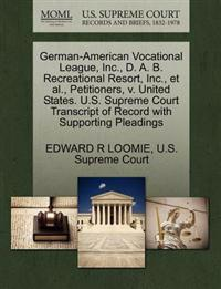German-American Vocational League, Inc., D. A. B. Recreational Resort, Inc., Et Al., Petitioners, V. United States. U.S. Supreme Court Transcript of Record with Supporting Pleadings
