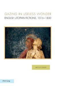 Gazing in Useless Wonder: English Utopian Fictions, 1516-1800