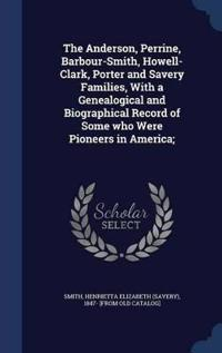 The Anderson, Perrine, Barbour-Smith, Howell-Clark, Porter and Savery Families, with a Genealogical and Biographical Record of Some Who Were Pioneers in America;