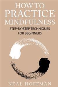 How to Practice Mindfulness: Step-By-Step Techniques for Beginners