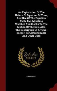An Explanation of the Nature of Equation of Time, and Use of the Equation Table for Adjusting Watches and Clocks to the Motion of the Sun. Also the Description of a Time-Keeper, for Astronomical and Other Uses