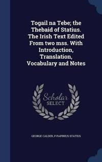 Togail Na Tebe; The Thebaid of Statius. the Irish Text Edited from Two Mss. with Introduction, Translation, Vocabulary and Notes