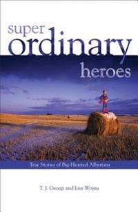 Super Ordinary Heroes: True Stories of Big-Hearted Albertans