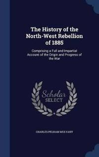 The History of the North-West Rebellion of 1885