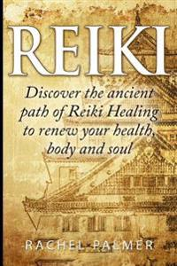 Reiki: Discover the Ancient Path of Reiki Healing to Renew Your Health, Body and Soul. (Energy Healing, Zen, Meditation, Chak