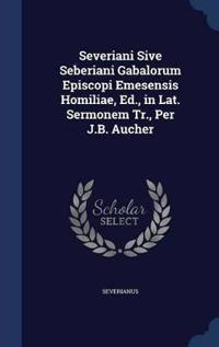 Severiani Sive Seberiani Gabalorum Episcopi Emesensis Homiliae, Ed., in Lat. Sermonem Tr., Per J.B. Aucher