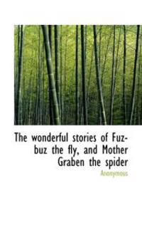 The Wonderful Stories of Fuz-Buz the Fly, and Mother Graben the Spider