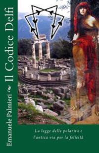 Il Codice Delfi: La Legge Delle Polarita E L'Antica Via Per La Felicita