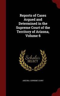 Reports of Cases Argued and Determined in the Supreme Court of the Territory of Arizona; Volume 6