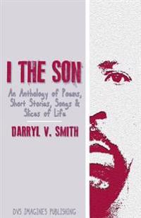 I the Son: An Anthology of Poems, Short Stories, Songs and Slices of Life