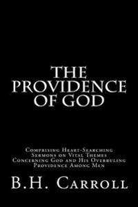 The Providence of God: Comprising Heart-Searching Sermons on Vital Themes Concerning God and His Overruling Providence Among Men