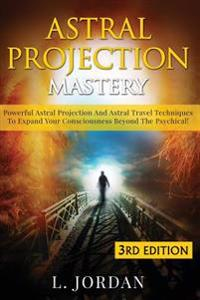 Astral Projection Mastery: Powerful Astral Projection and Astral Travel Techniques to Expand Your Consciousness Beyond the Psychical!