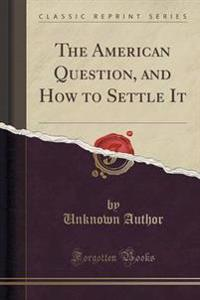 The American Question, and How to Settle It (Classic Reprint)
