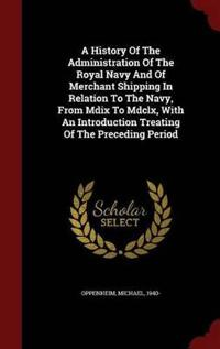 A History of the Administration of the Royal Navy and of Merchant Shipping in Relation to the Navy, from MDIX to MDCLX, with an Introduction Treating of the Preceding Period
