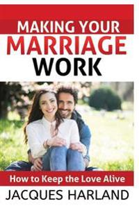 Making Your Marriage Work: How to Keep the Love Alive