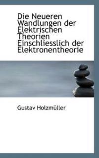 Die Neueren Wandlungen Der Elektrischen Theorien Einschliesslich Der Elektronentheorie