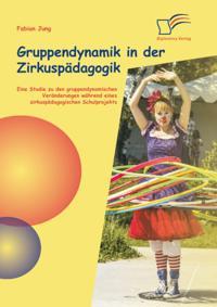 Gruppendynamik in der Zirkuspadagogik: Eine Studie zu den gruppendynamischen Veranderungen wahrend eines zirkuspadagogischen Schulprojekts