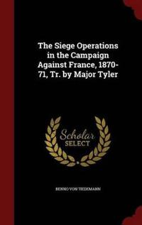 The Siege Operations in the Campaign Against France, 1870-71, Tr. by Major Tyler