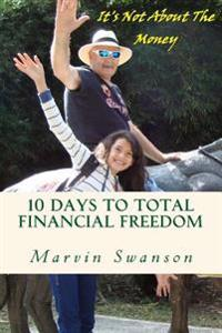 10 Days to Total Financial Freedom: 10 Days of Discovery Searching the Hidden Treasures of the Deep ... It's Not about the Money